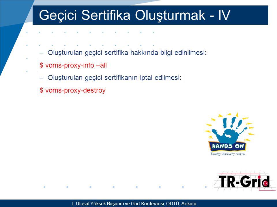 YEF @ TR-Grid Okulu, TAEK, ANKARA Geçici Sertifika Oluşturmak - IV –Oluşturulan geçici sertifika hakkında bilgi edinilmesi: $ voms-proxy-info –all –Oluşturulan geçici sertifikanın iptal edilmesi: $ voms-proxy-destroy I.