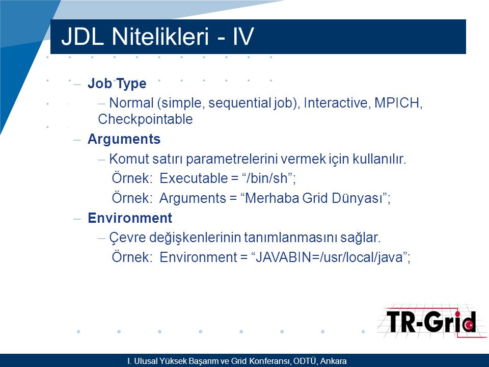YEF @ TR-Grid Okulu, TAEK, ANKARA JDL Nitelikleri - IV –Job Type – Normal (simple, sequential job), Interactive, MPICH, Checkpointable –Arguments – Ko