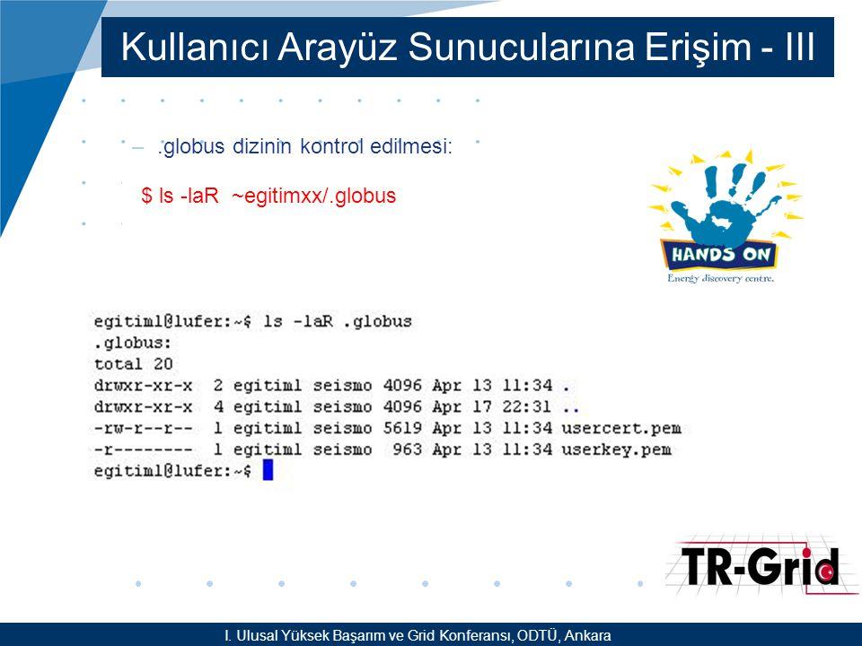 YEF @ TR-Grid Okulu, TAEK, ANKARA Kullanıcı Arayüz Sunucularına Erişim - III –.globus dizinin kontrol edilmesi: $ ls -laR ~egitimxx/.globus I.