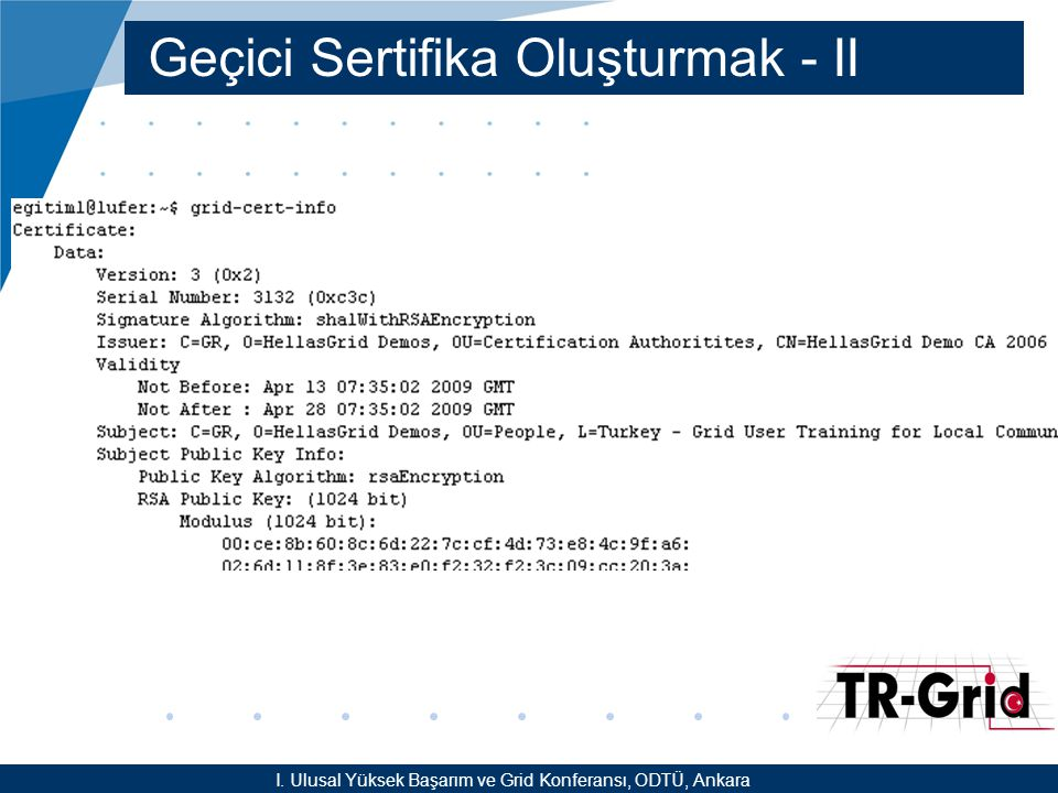 YEF @ TR-Grid Okulu, TAEK, ANKARA Uygulama-II –glite-wms-job-submit –a -o id.txt HelloWorld.jdl –glite-wms-job-status -i id.txt –glite-wms-job-cancel -i id.txt –glite-wms-job-submit -o id.txt HelloWorld.jdl –glite-wms-job-status -i id.txt –glite-wms-job-status –all –glite-wms-job-output -i id.txt .