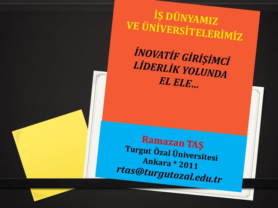 İŞ DÜNYAMIZ VE ÜNİVERSİTELERİMİZ İNOVATİF GİRİŞİMCİ LİDERLİK YOLUNDA EL ELE… Ramazan TAŞ Turgut Özal Üniversitesi Ankara * 2011 rtas@turgutozal.edu.tr