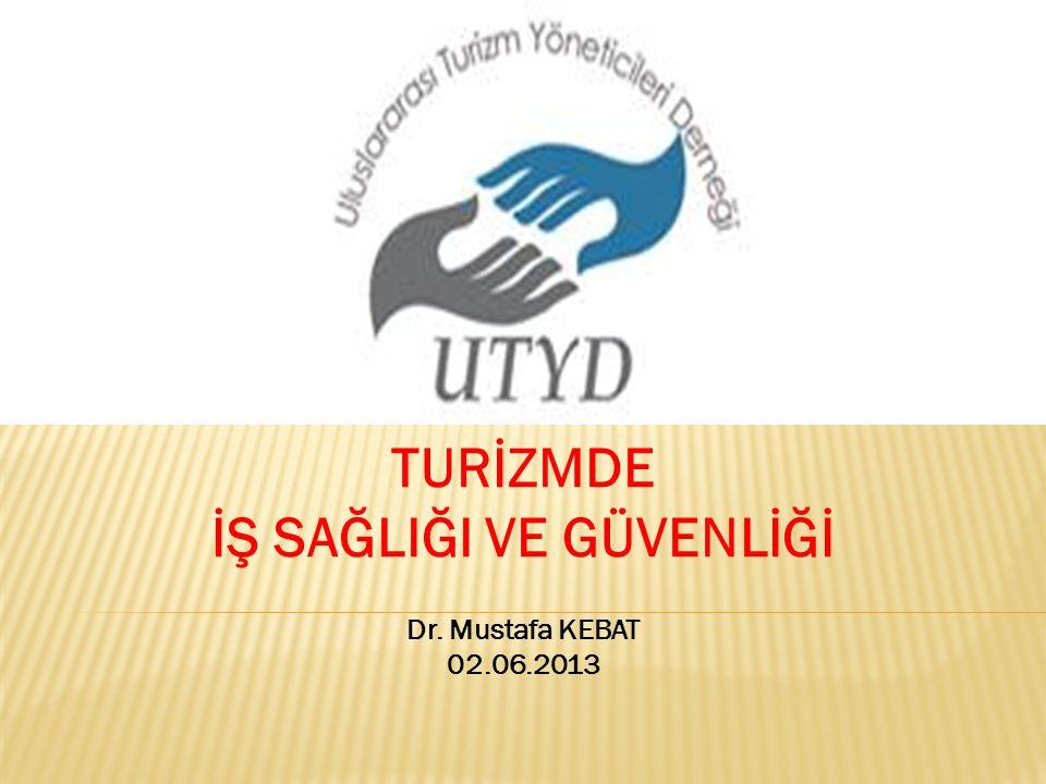TURİZMDE İŞ SAĞLIĞI VE GÜVENLİĞİ Dr. Mustafa KEBAT 02.06.2013