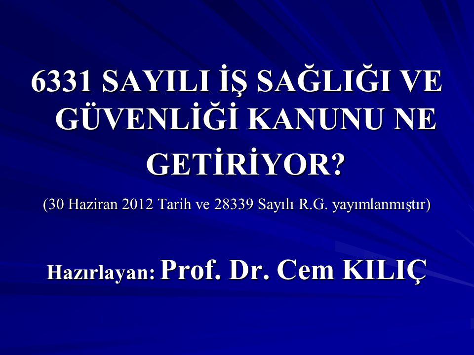 6331 SAYILI İŞ SAĞLIĞI VE GÜVENLİĞİ KANUNU NE GETİRİYOR? (30 Haziran 2012 Tarih ve 28339 Sayılı R.G. yayımlanmıştır) Hazırlayan: Prof. Dr. Cem KILIÇ