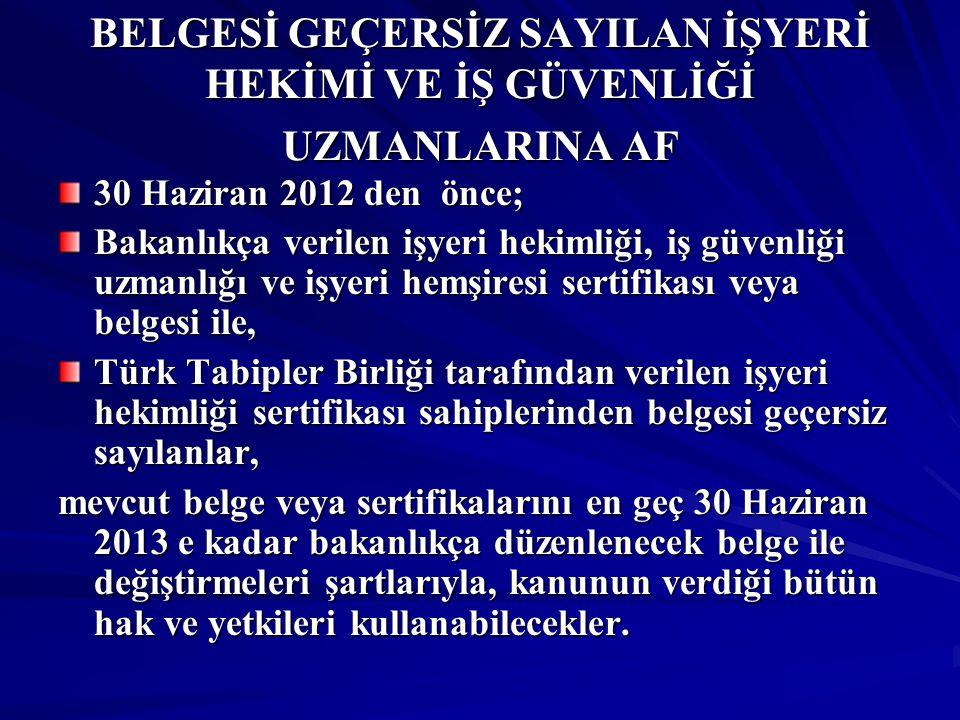 BELGESİ GEÇERSİZ SAYILAN İŞYERİ HEKİMİ VE İŞ GÜVENLİĞİ UZMANLARINA AF 30 Haziran 2012 den önce; Bakanlıkça verilen işyeri hekimliği, iş güvenliği uzmanlığı ve işyeri hemşiresi sertifikası veya belgesi ile, Türk Tabipler Birliği tarafından verilen işyeri hekimliği sertifikası sahiplerinden belgesi geçersiz sayılanlar, mevcut belge veya sertifikalarını en geç 30 Haziran 2013 e kadar bakanlıkça düzenlenecek belge ile değiştirmeleri şartlarıyla, kanunun verdiği bütün hak ve yetkileri kullanabilecekler.