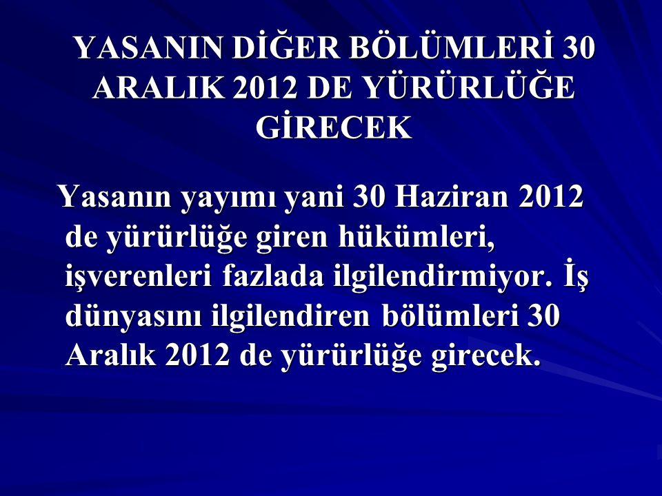 YASANIN DİĞER BÖLÜMLERİ 30 ARALIK 2012 DE YÜRÜRLÜĞE GİRECEK Yasanın yayımı yani 30 Haziran 2012 de yürürlüğe giren hükümleri, işverenleri fazlada ilgilendirmiyor.