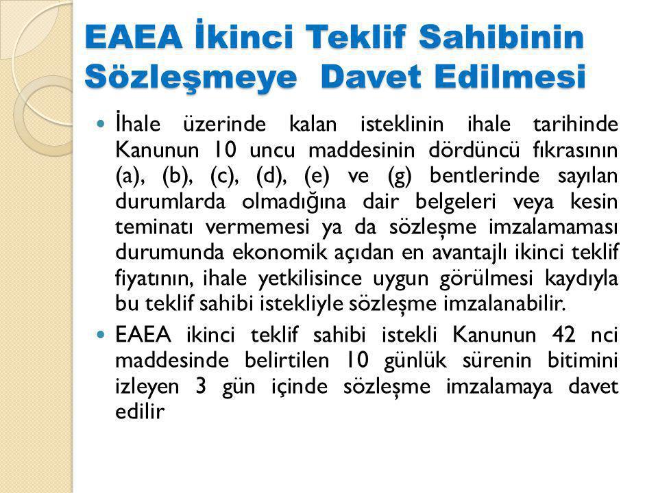 EAEA İkinci Teklif Sahibinin Sözleşmeye Davet Edilmesi İ hale üzerinde kalan isteklinin ihale tarihinde Kanunun 10 uncu maddesinin dördüncü fıkrasının (a), (b), (c), (d), (e) ve (g) bentlerinde sayılan durumlarda olmadı ğ ına dair belgeleri veya kesin teminatı vermemesi ya da sözleşme imzalamaması durumunda ekonomik açıdan en avantajlı ikinci teklif fiyatının, ihale yetkilisince uygun görülmesi kaydıyla bu teklif sahibi istekliyle sözleşme imzalanabilir.