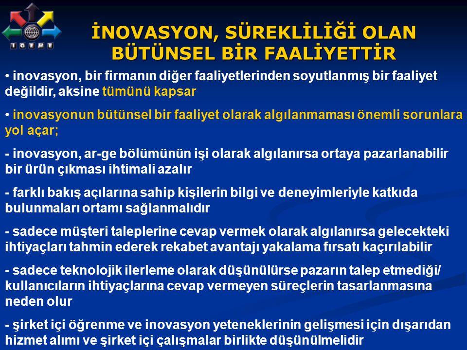 İNOVASYON, SÜREKLİLİĞİ OLAN BÜTÜNSEL BİR FAALİYETTİR inovasyon, bir firmanın diğer faaliyetlerinden soyutlanmış bir faaliyet değildir, aksine tümünü k