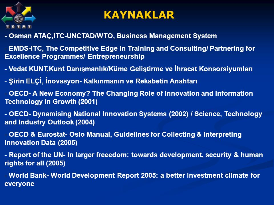KAYNAKLAR KAYNAKLAR - Osman ATAÇ,ITC-UNCTAD/WTO, Business Management System - EMDS-ITC, The Competitive Edge in Training and Consulting/ Partnering for Excellence Programmes/ Entrepreneurship - Vedat KUNT,Kunt Danışmanlık/Küme Geliştirme ve İhracat Konsorsiyumları - Şirin ELÇİ, İnovasyon- Kalkınmanın ve Rekabetin Anahtarı - OECD- A New Economy.