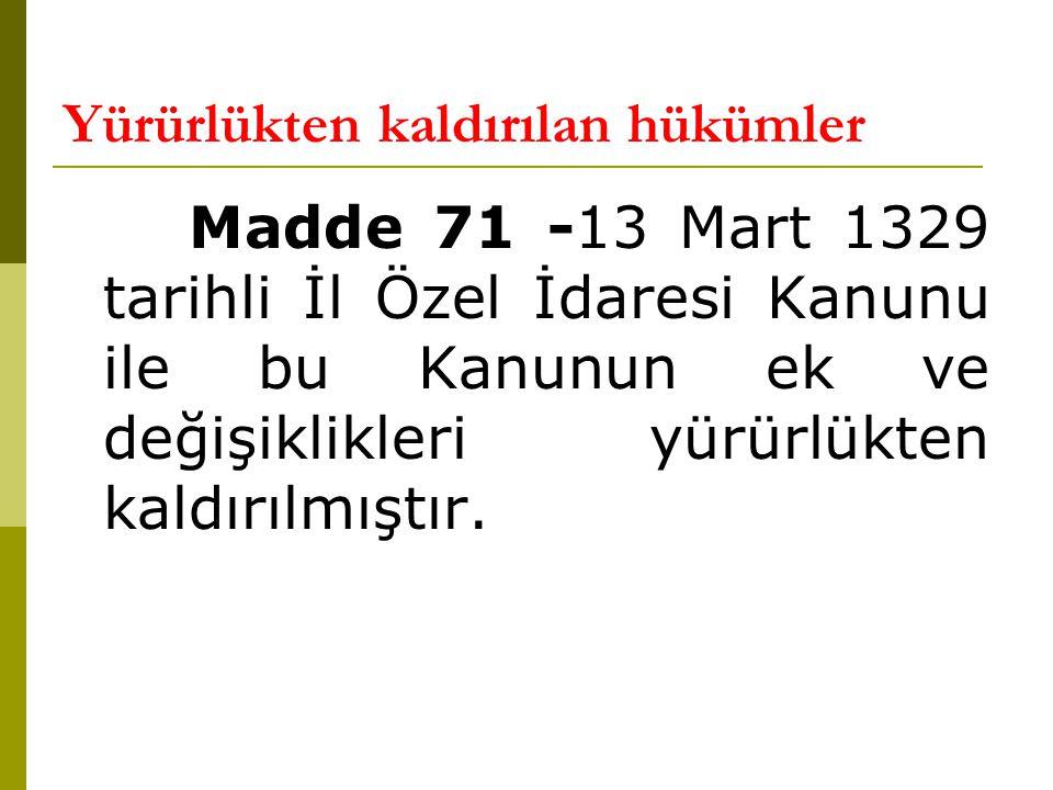 Yürürlükten kaldırılan hükümler Madde 71 -13 Mart 1329 tarihli İl Özel İdaresi Kanunu ile bu Kanunun ek ve değişiklikleri yürürlükten kaldırılmıştır.