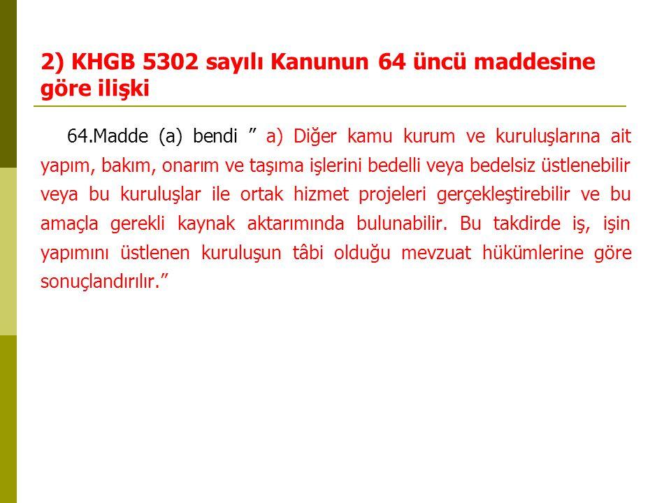 """2) KHGB 5302 sayılı Kanunun 64 üncü maddesine göre ilişki 64.Madde (a) bendi """" a) Diğer kamu kurum ve kuruluşlarına ait yapım, bakım, onarım ve taşıma"""