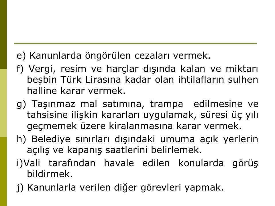 e) Kanunlarda öngörülen cezaları vermek. f) Vergi, resim ve harçlar dışında kalan ve miktarı beşbin Türk Lirasına kadar olan ihtilafların sulhen halli