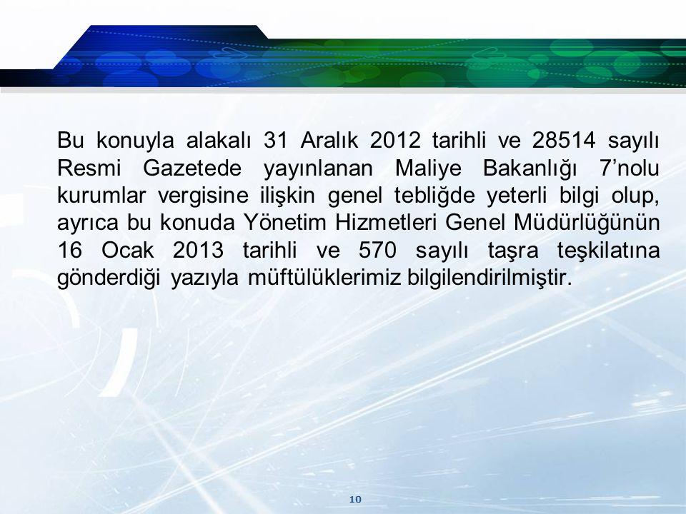 10 Bu konuyla alakalı 31 Aralık 2012 tarihli ve 28514 sayılı Resmi Gazetede yayınlanan Maliye Bakanlığı 7'nolu kurumlar vergisine ilişkin genel tebliğde yeterli bilgi olup, ayrıca bu konuda Yönetim Hizmetleri Genel Müdürlüğünün 16 Ocak 2013 tarihli ve 570 sayılı taşra teşkilatına gönderdiği yazıyla müftülüklerimiz bilgilendirilmiştir.