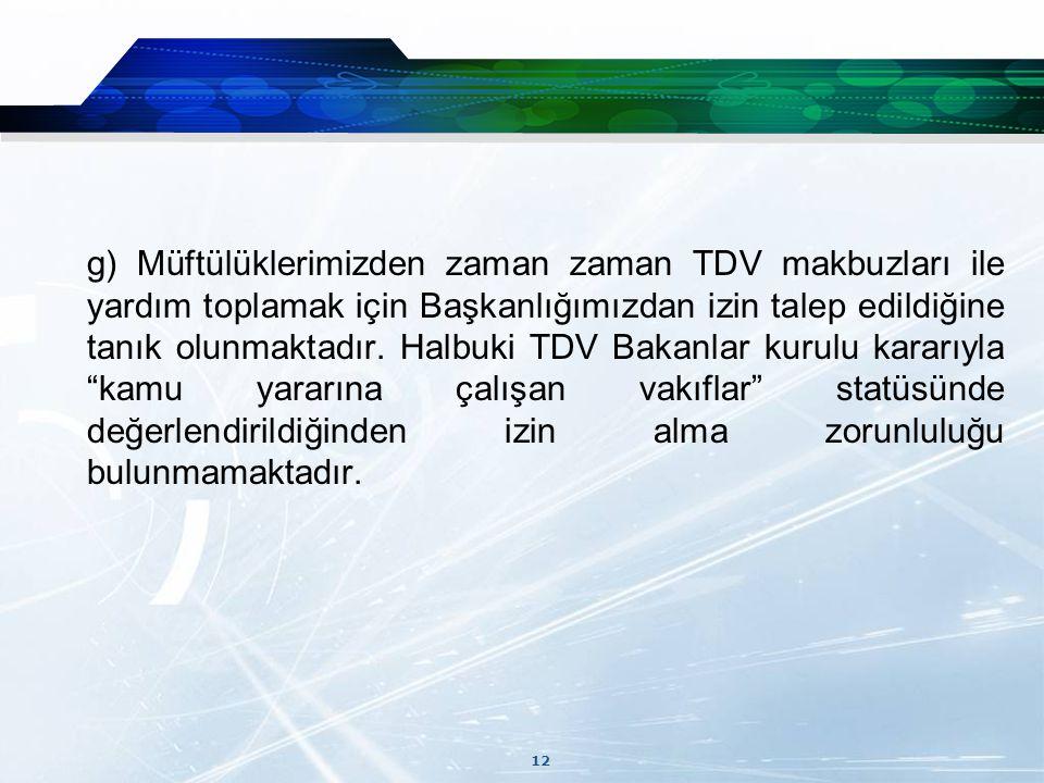 12 g) Müftülüklerimizden zaman zaman TDV makbuzları ile yardım toplamak için Başkanlığımızdan izin talep edildiğine tanık olunmaktadır.