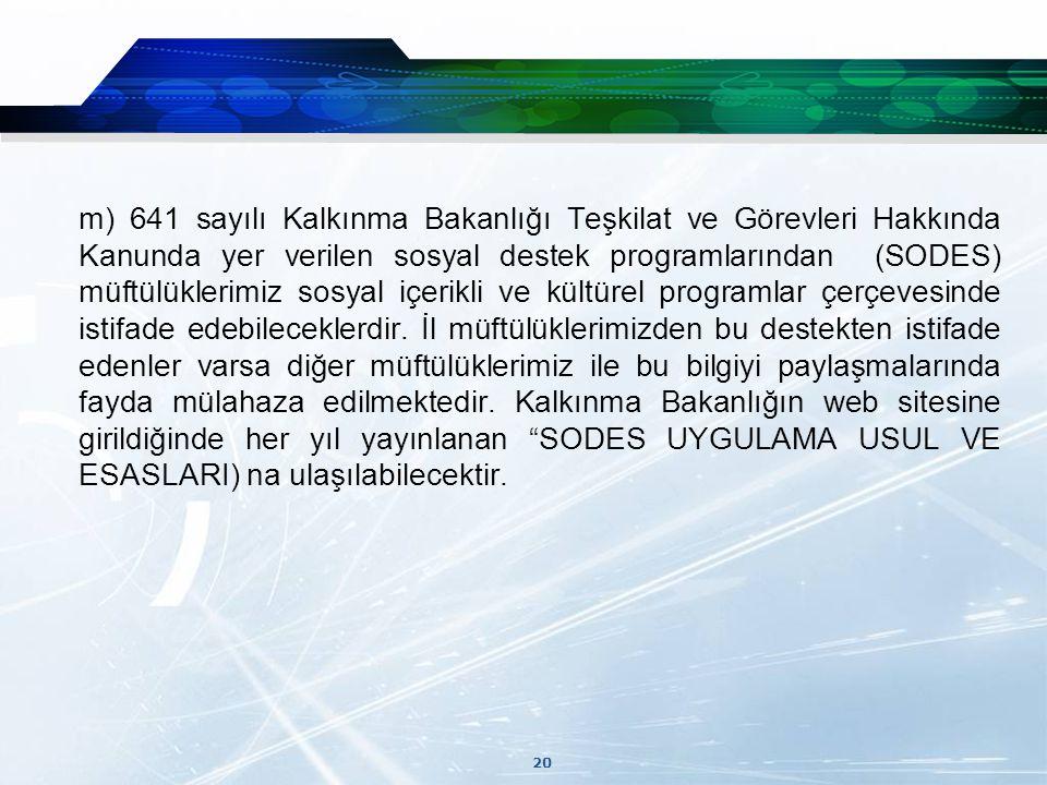 20 m) 641 sayılı Kalkınma Bakanlığı Teşkilat ve Görevleri Hakkında Kanunda yer verilen sosyal destek programlarından (SODES) müftülüklerimiz sosyal içerikli ve kültürel programlar çerçevesinde istifade edebileceklerdir.