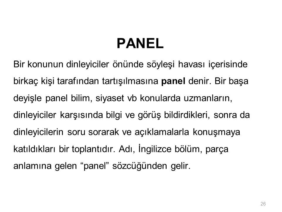 26 PANEL Bir konunun dinleyiciler önünde söyleşi havası içerisinde birkaç kişi tarafından tartışılmasına panel denir. Bir başa deyişle panel bilim, si
