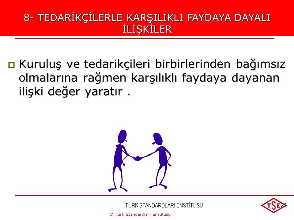 © Türk Standardları Enstitüsü TÜRK STANDARDLARI ENSTİTÜSÜ26 8-TEDARİKÇİLERLE KARŞILIKLI FAYDAYA DAYANAN İLİŞKİLER  Kuruluş ve tedarikçileri birbirler