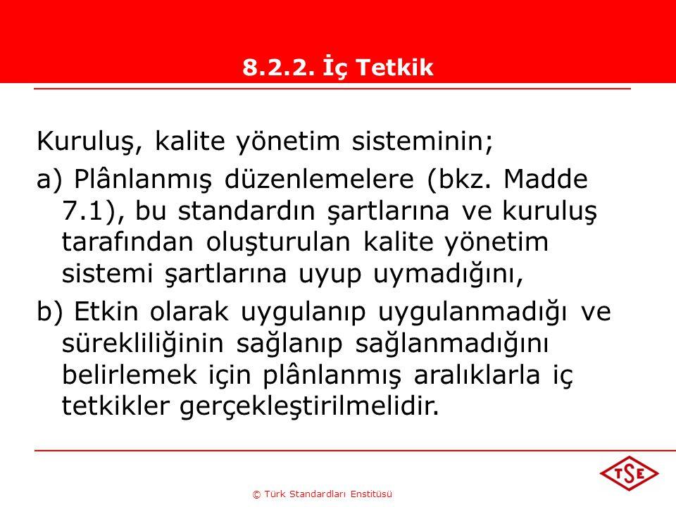 © Türk Standardları Enstitüsü 8.2.2. İç Tetkik Kuruluş, kalite yönetim sisteminin; a) Plânlanmış düzenlemelere (bkz. Madde 7.1), bu standardın şartlar