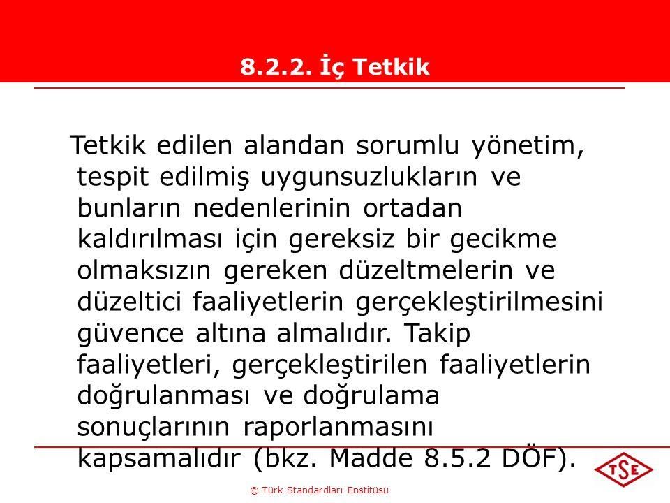 © Türk Standardları Enstitüsü 8.2.2. İç Tetkik Tetkik edilen alandan sorumlu yönetim, tespit edilmiş uygunsuzlukların ve bunların nedenlerinin ortadan
