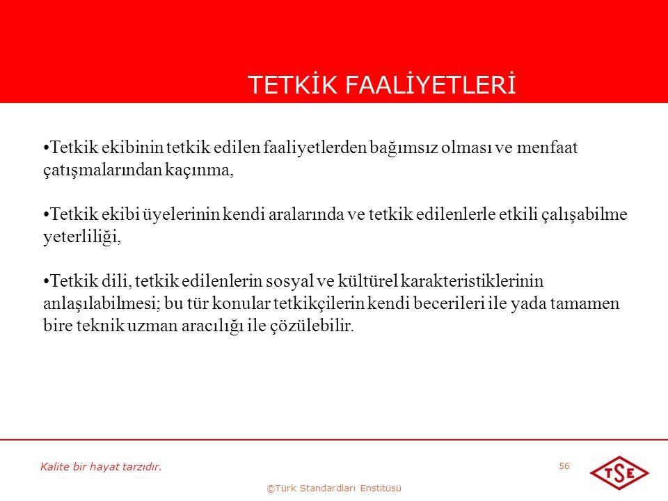 Kalite bir hayat tarzıdır. ©Türk Standardları Enstitüsü 56 TETKİK FAALİYETLERİ Tetkik ekibinin tetkik edilen faaliyetlerden bağımsız olması ve menfaat