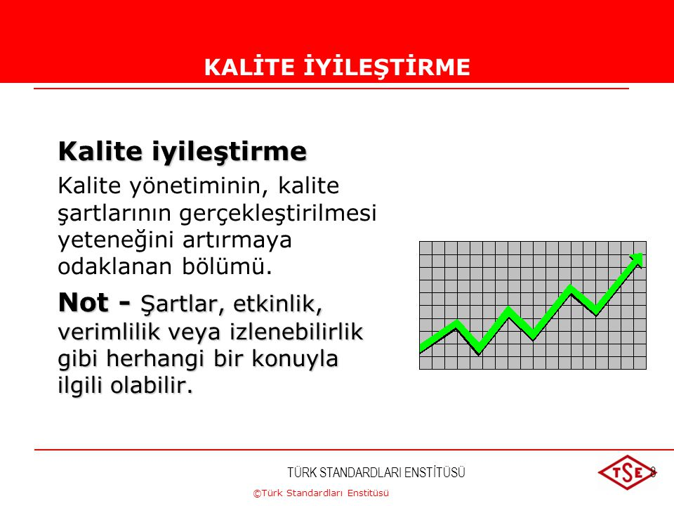 ©Türk Standardları Enstitüsü TÜRK STANDARDLARI ENSTİTÜSÜ8 KALİTE İYİLEŞTİRMESİ Kalite iyileştirme Kalite yönetiminin, kalite şartlarının gerçekleştiri