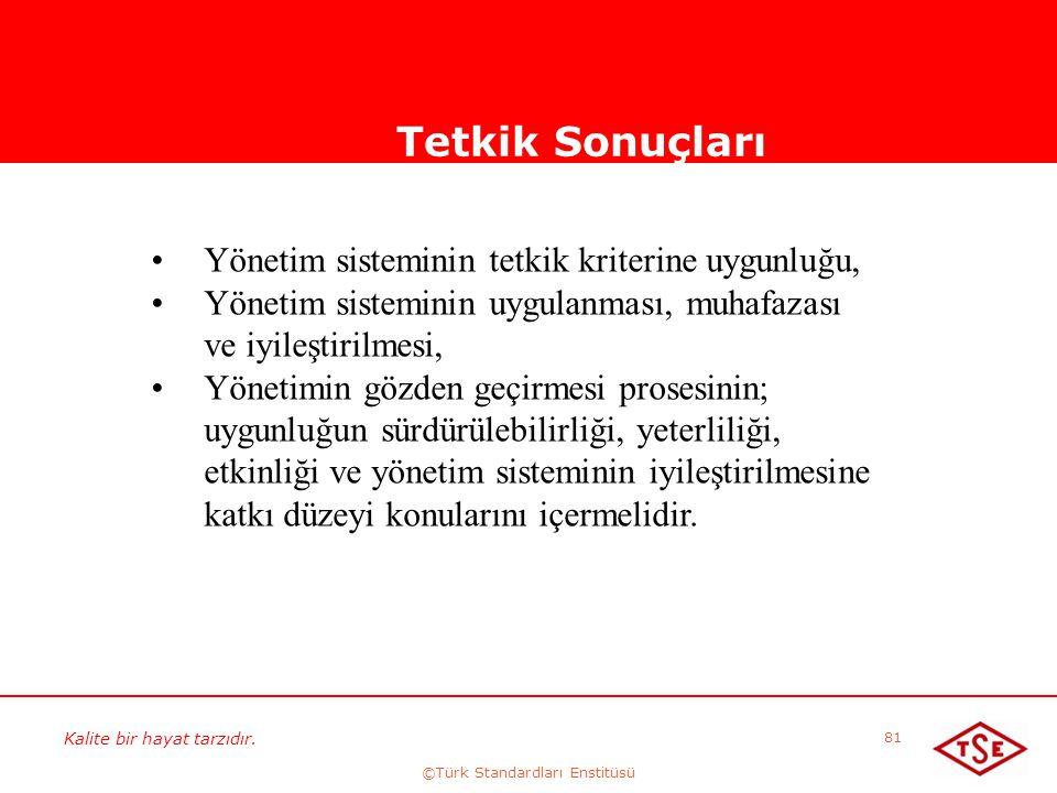 Kalite bir hayat tarzıdır. ©Türk Standardları Enstitüsü 81 Tetkik Sonuçları Yönetim sisteminin tetkik kriterine uygunluğu, Yönetim sisteminin uygulanm