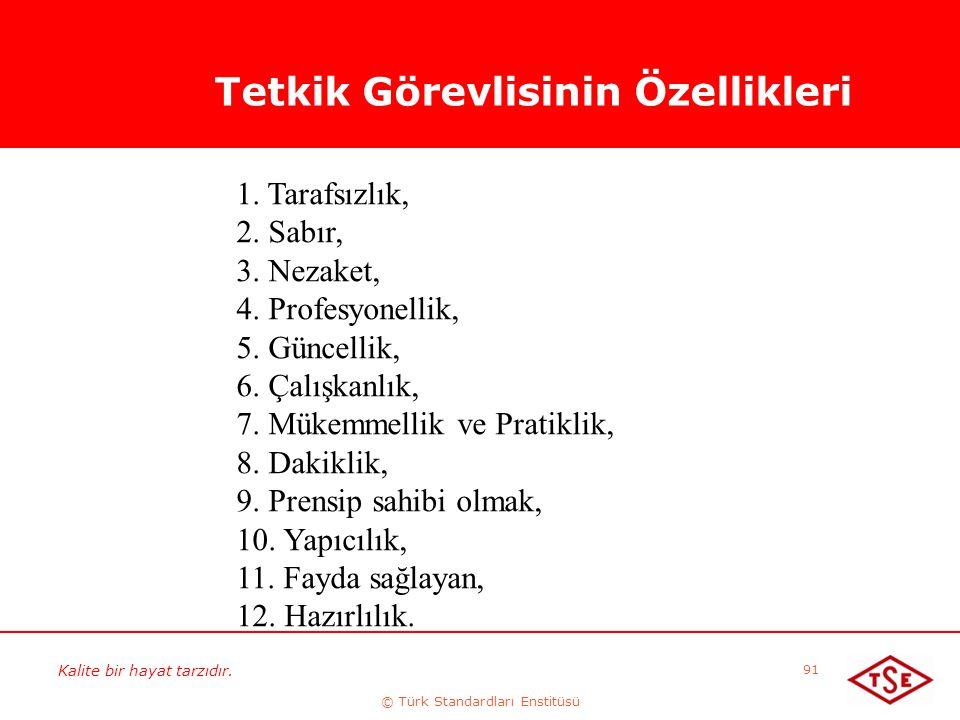 Kalite bir hayat tarzıdır. © Türk Standardları Enstitüsü 91 Tetkik Görevlisinin Özellikleri 1. Tarafsızlık, 2. Sabır, 3. Nezaket, 4. Profesyonellik, 5