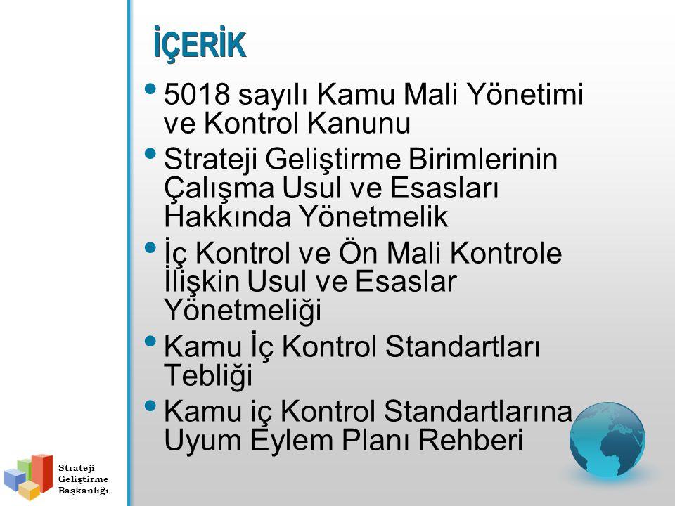 İÇERİK 5018 sayılı Kamu Mali Yönetimi ve Kontrol Kanunu Strateji Geliştirme Birimlerinin Çalışma Usul ve Esasları Hakkında Yönetmelik İç Kontrol ve Ön Mali Kontrole İlişkin Usul ve Esaslar Yönetmeliği Kamu İç Kontrol Standartları Tebliği Kamu iç Kontrol Standartlarına Uyum Eylem Planı Rehberi Strateji Geliştirme Başkanlığı