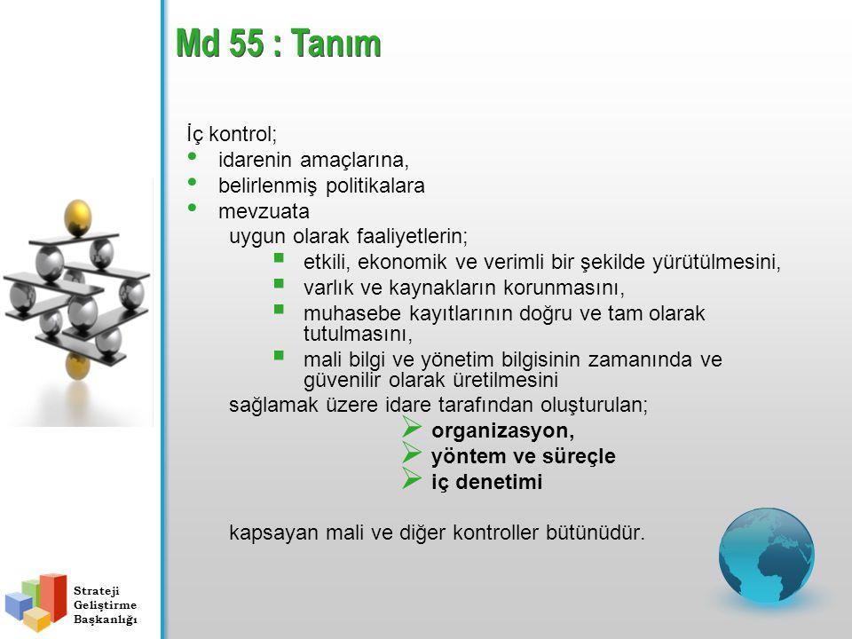 Md 55 : Tanım İç kontrol; idarenin amaçlarına, belirlenmiş politikalara mevzuata uygun olarak faaliyetlerin;  etkili, ekonomik ve verimli bir şekilde yürütülmesini,  varlık ve kaynakların korunmasını,  muhasebe kayıtlarının doğru ve tam olarak tutulmasını,  mali bilgi ve yönetim bilgisinin zamanında ve güvenilir olarak üretilmesini sağlamak üzere idare tarafından oluşturulan;  organizasyon,  yöntem ve süreçle  iç denetimi kapsayan mali ve diğer kontroller bütünüdür.
