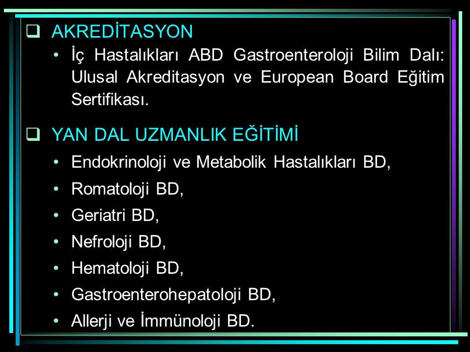  AKREDİTASYON İç Hastalıkları ABD Gastroenteroloji Bilim Dalı: Ulusal Akreditasyon ve European Board Eğitim Sertifikası.  YAN DAL UZMANLIK EĞİTİMİ E