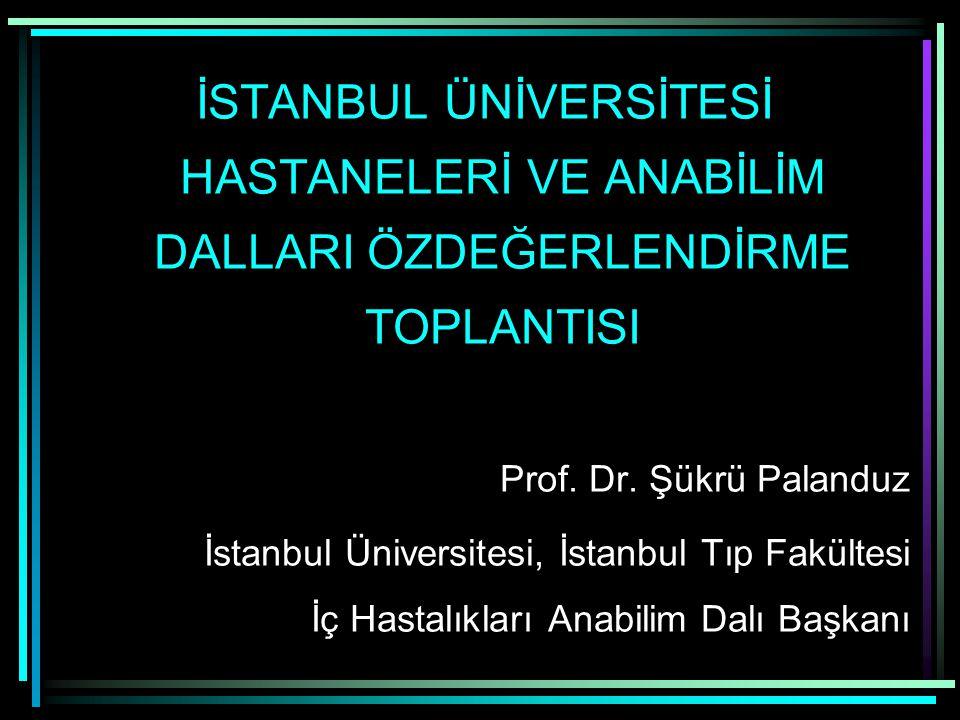 İSTANBUL ÜNİVERSİTESİ HASTANELERİ VE ANABİLİM DALLARI ÖZDEĞERLENDİRME TOPLANTISI Prof. Dr. Şükrü Palanduz İstanbul Üniversitesi, İstanbul Tıp Fakültes