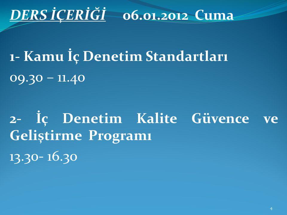 DERS İÇERİĞİ 06.01.2012 Cuma 1- Kamu İç Denetim Standartları 09.30 – 11.40 2- İç Denetim Kalite Güvence ve Geliştirme Programı 13.30- 16.30 4