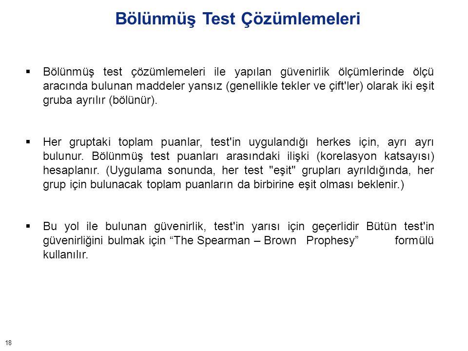 18 Bölünmüş Test Çözümlemeleri  Bölünmüş test çözümlemeleri ile yapılan güvenirlik ölçümlerinde ölçü aracında bulunan maddeler yansız (genellikle tek