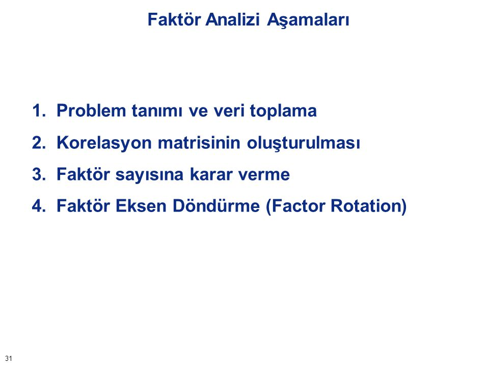 31 Faktör Analizi Aşamaları 1. Problem tanımı ve veri toplama 2. Korelasyon matrisinin oluşturulması 3. Faktör sayısına karar verme 4. Faktör Eksen Dö
