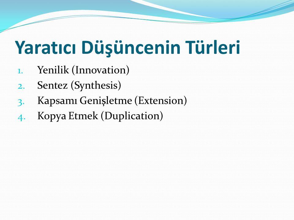 Yaratıcı Düşüncenin Türleri 1. Yenilik (Innovation) 2. Sentez (Synthesis) 3. Kapsamı Genişletme (Extension) 4. Kopya Etmek (Duplication)