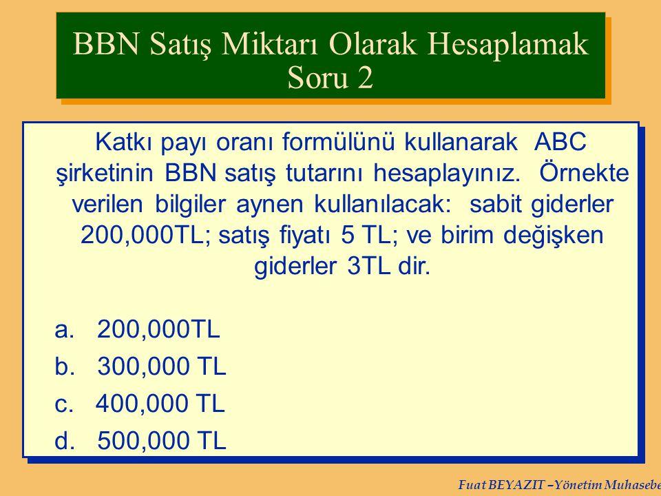 Fuat BEYAZIT –Yönetim Muhasebesi Katkı payı oranı formülünü kullanarak ABC şirketinin BBN satış tutarını hesaplayınız. Örnekte verilen bilgiler aynen