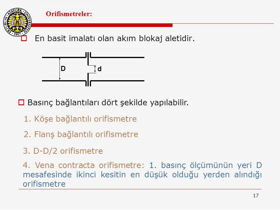 17 Orifismetreler:  En basit imalatı olan akım blokaj aletidir. D d  Basınç bağlantıları dört şekilde yapılabilir. 1. Köşe bağlantılı orifismetre 2.