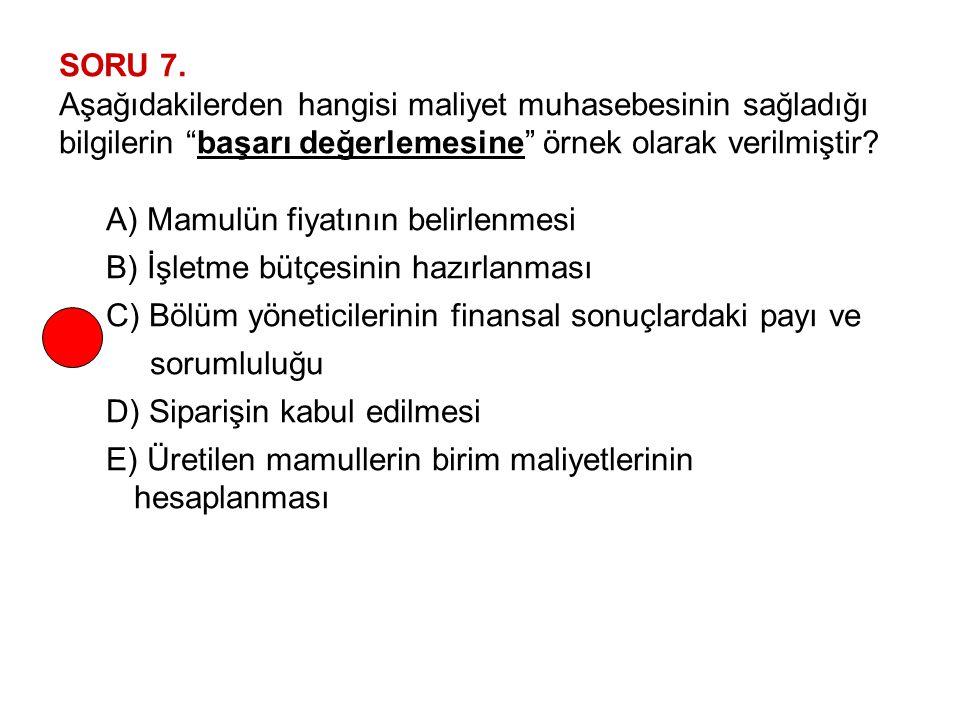 """SORU 7. Aşağıdakilerden hangisi maliyet muhasebesinin sağladığı bilgilerin """"başarı değerlemesine"""" örnek olarak verilmiştir? A) Mamulün fiyatının belir"""