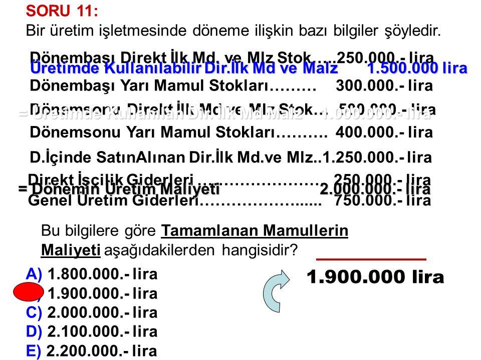 SORU 11: Bir üretim işletmesinde döneme ilişkin bazı bilgiler şöyledir. A) 1.800.000.- lira B) 1.900.000.- lira C) 2.000.000.- lira D) 2.100.000.- lir