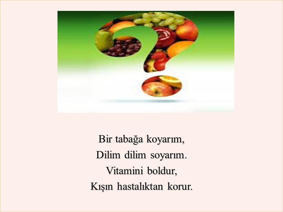 Bir tabağa koyarım, Dilim dilim soyarım. Vitamini boldur, Kışın hastalıktan korur.