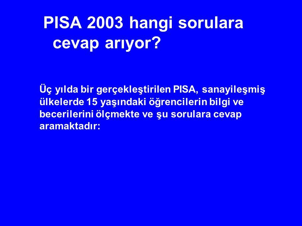 PISA 2003 hangi sorulara cevap arıyor? Üç yılda bir gerçekleştirilen PISA, sanayileşmiş ülkelerde 15 yaşındaki öğrencilerin bilgi ve becerilerini ölçm