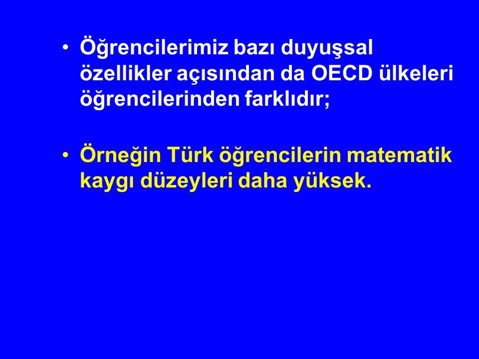 Öğrencilerimiz bazı duyuşsal özellikler açısından da OECD ülkeleri öğrencilerinden farklıdır; Örneğin Türk öğrencilerin matematik kaygı düzeyleri daha