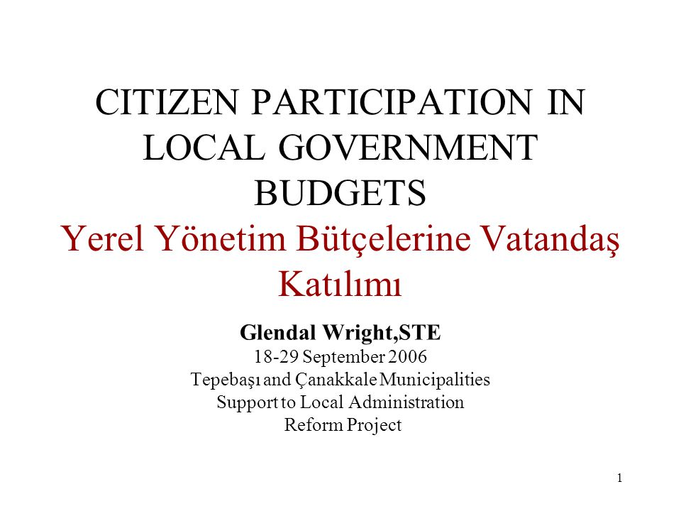 1 CITIZEN PARTICIPATION IN LOCAL GOVERNMENT BUDGETS Yerel Yönetim Bütçelerine Vatandaş Katılımı Glendal Wright,STE 18-29 September 2006 Tepebaşı and Çanakkale Municipalities Support to Local Administration Reform Project