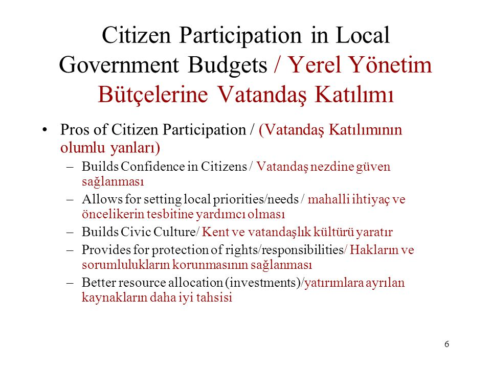 6 Citizen Participation in Local Government Budgets / Yerel Yönetim Bütçelerine Vatandaş Katılımı Pros of Citizen Participation / (Vatandaş Katılımının olumlu yanları) –Builds Confidence in Citizens / Vatandaş nezdine güven sağlanması –Allows for setting local priorities/needs / mahalli ihtiyaç ve öncelikerin tesbitine yardımcı olması –Builds Civic Culture/ Kent ve vatandaşlık kültürü yaratır –Provides for protection of rights/responsibilities/ Hakların ve sorumlulukların korunmasının sağlanması –Better resource allocation (investments)/yatırımlara ayrılan kaynakların daha iyi tahsisi