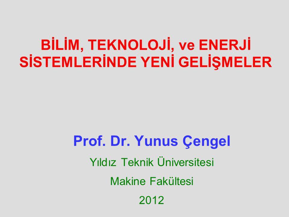BİLİM, TEKNOLOJİ, ve ENERJİ SİSTEMLERİNDE YENİ GELİŞMELER Prof. Dr. Yunus Çengel Yıldız Teknik Üniversitesi Makine Fakültesi 2012