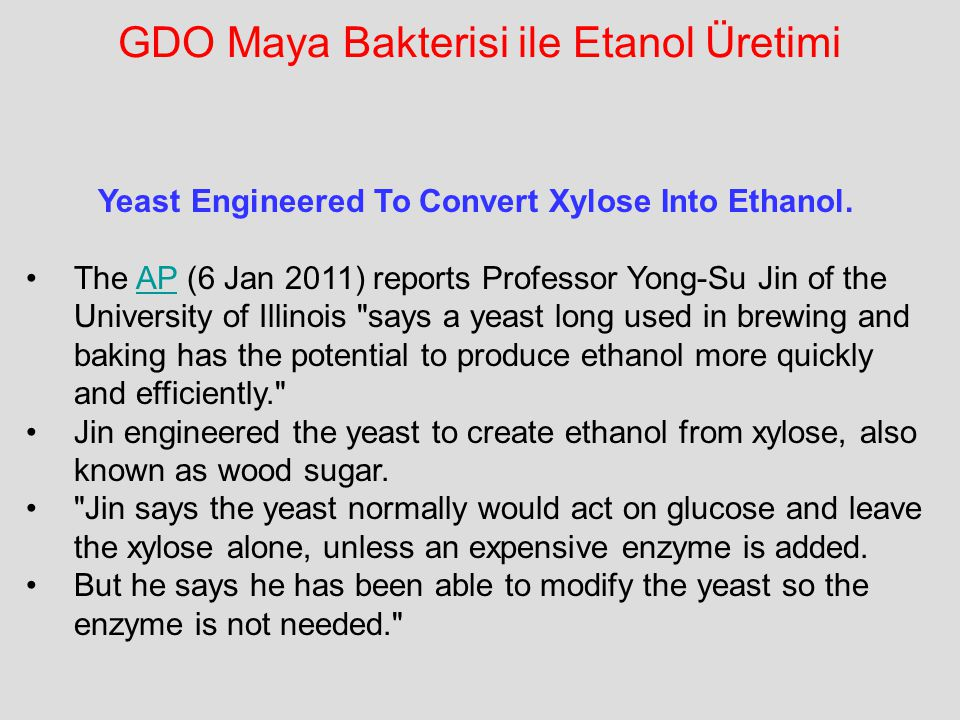 GDO Maya Bakterisi ile Etanol Üretimi Yeast Engineered To Convert Xylose Into Ethanol. The AP (6 Jan 2011) reports Professor Yong-Su Jin of the Univer
