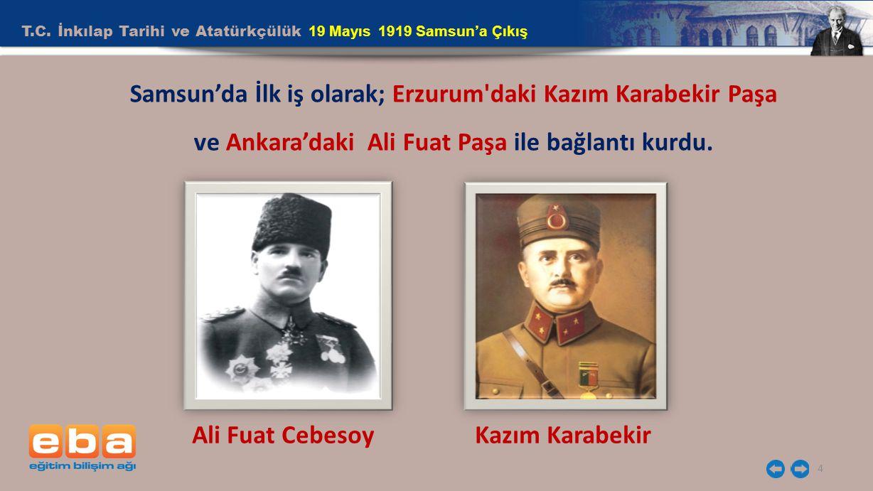 T.C. İnkılap Tarihi ve Atatürkçülük 19 Mayıs 1919 Samsun'a Çıkış 4 Samsun'da İlk iş olarak; Erzurum'daki Kazım Karabekir Paşa ve Ankara'daki Ali Fuat