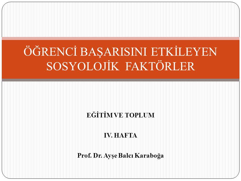 EĞİTİM VE TOPLUM IV. HAFTA Prof. Dr. Ayşe Balcı Karaboğa ÖĞRENCİ BAŞARISINI ETKİLEYEN SOSYOLOJİK FAKTÖRLER