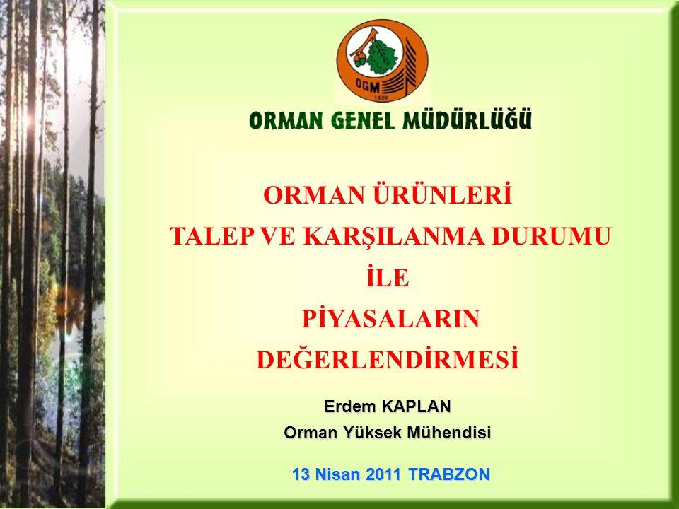 ORMAN ÜRÜNLERİ TALEP VE KARŞILANMA DURUMU İLE PİYASALARIN DEĞERLENDİRMESİ Erdem KAPLAN Orman Yüksek Mühendisi 13 Nisan 2011 TRABZON