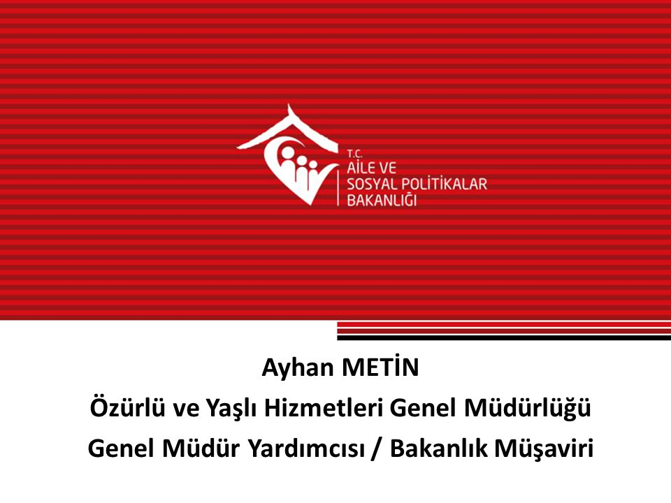 Ayhan METİN Özürlü ve Yaşlı Hizmetleri Genel Müdürlüğü Genel Müdür Yardımcısı / Bakanlık Müşaviri