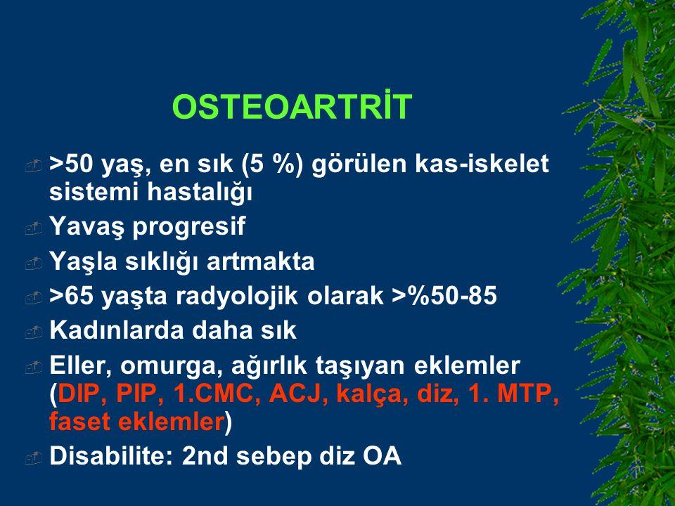OSTEOARTRİT  >50 yaş, en sık (5 %) görülen kas-iskelet sistemi hastalığı  Yavaş progresif  Yaşla sıklığı artmakta  >65 yaşta radyolojik olarak >%50-85  Kadınlarda daha sık  Eller, omurga, ağırlık taşıyan eklemler (DIP, PIP, 1.CMC, ACJ, kalça, diz, 1.